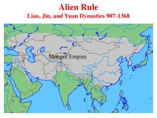 Alien Rule Liao, Jin, and Yuan Dynasties 907-1368