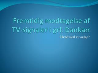 Fremtidig modtagelse af  TV-signaler i grf. Dankær