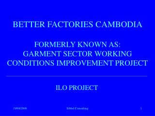 BETTER FACTORIES CAMBODIA FORMERLY KNOWN AS: GARMENT SECTOR WORKING CONDITIONS IMPROVEMENT PROJECT