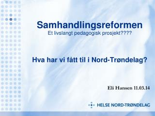 Samhandlingsreformen Et livslangt pedagogisk prosjekt???? Hva har vi fått til i Nord-Trøndelag?