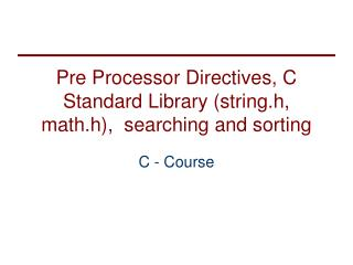 Pre Processor Directives, C Standard Library (string.h, math.h),  searching and sorting