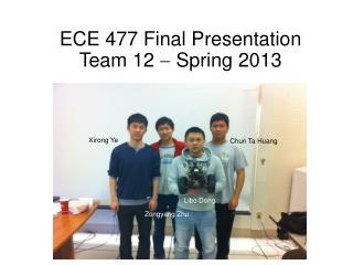 ECE 477 Final Presentation Team 12    Spring 2013