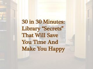 "30 in 30 Minutes: Library ""Secrets""  That Will Save  You Time And  Make You Happy"