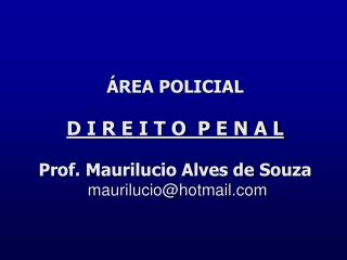 ÁREA POLICIAL D I R E I T O  P E N A L Prof. Maurilucio Alves de Souza  maurilucio@hotmail