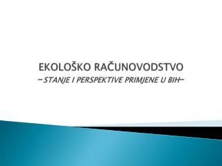 EKOLOŠKO RAČUNOVODSTVO  - STANJE I PERSPEKTIVE PRIMJENE U BIH -