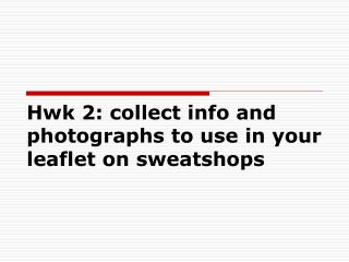 Hwk 2: collect info and photographs to use in your leaflet on sweatshops