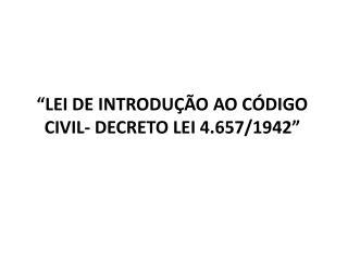 """""""LEI DE INTRODUÇÃO AO CÓDIGO CIVIL- DECRETO LEI 4.657/1942"""""""