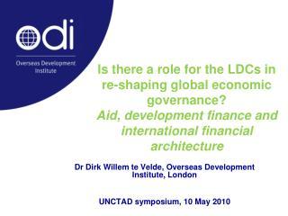 Dr Dirk Willem te Velde, Overseas Development Institute, London UNCTAD symposium, 10 May 2010