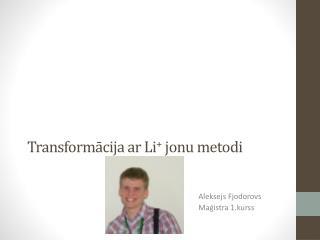 Transformācija ar  Li +  jonu metodi