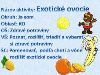 Názov aktivity:  Exotické ovocie Okruh:  Ja som Oblasť:  KO OŠ:  Zdravé potraviny