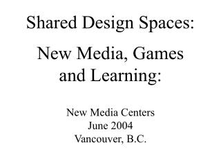 Shared Design Spaces: New Media, Games  and Learning:  New Media Centers June 2004 Vancouver, B.C.