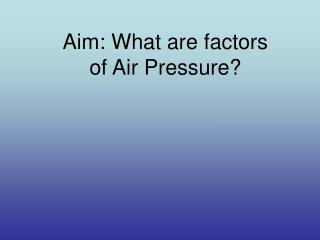 Aim: What are factors of Air Pressure?