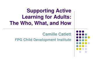 Supporting Active Learning for Adults:  The Who, What, and How