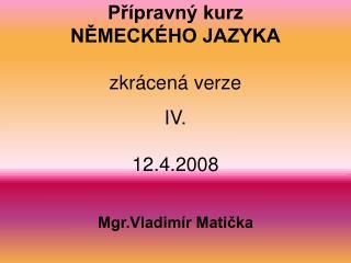 Přípravný kurz NĚMECKÉHO JAZYKA zkrácená verze IV. 12.4.2008