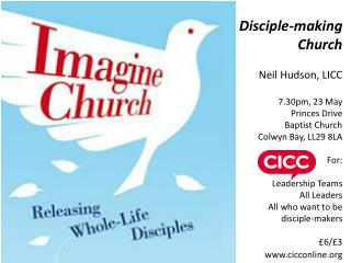 Disciple-making Church Neil Hudson, LICC 7.30pm, 23 May Princes Drive  Baptist Church