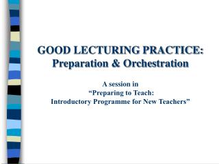 GOOD LECTURING PRACTICE: Preparation  Orchestration  A session in   Preparing to Teach: Introductory Programme for New T