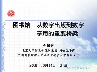 图书馆:从数字出版到数字                    享用的重要桥梁 李国新 北京大学信息管理系教授 , 博士生导师 中国图书馆学会学术研究委员会常务副主任