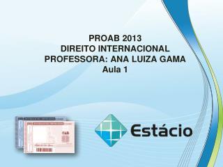 PROAB 2013 DIREITO  INTERNACIONAL PROFESSORA: ANA LUIZA GAMA Aula  1