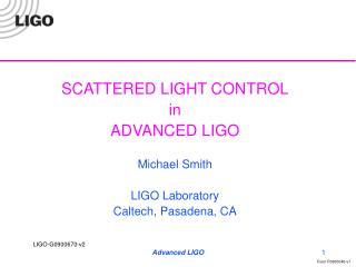 SCATTERED LIGHT CONTROL in  ADVANCED LIGO Michael Smith LIGO Laboratory Caltech, Pasadena, CA