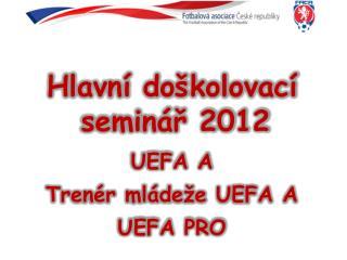 Hlavní doškolovací seminář 2012 UEFA A Trenér mládeže UEFA A UEFA PRO