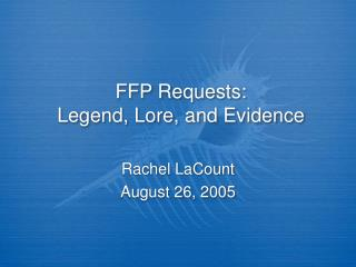 FFP Requests:  Legend, Lore, and Evidence