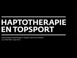 Expertisegroep Haptotherapie en Topsport (Sjoerd van Daalen), voor NOC*NSF, 3 april 2013