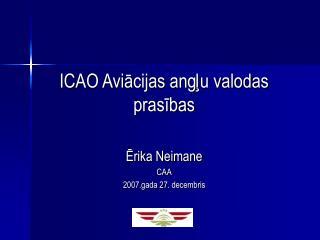 ICAO Aviācijas angļu valodas prasības Ērika Neimane CAA 2007.gada 27. decembris