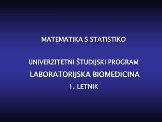 MATEMATIKA S STATISTIKO UNIVERZITETNI  ŠTUDIJSKI PROGRAM LABORATORIJSK A BIO MEDICIN A 1. LETNIK