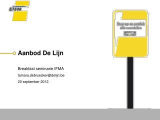 Aanbod De Lijn Breakfast  seminarie IFMA t amara.debruecker@delijn.be 20 september 2012