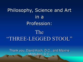 The   THREE-LEGGED STOOL   Thank you, David Koch, D.C., and Maxine McMullen, D.C.
