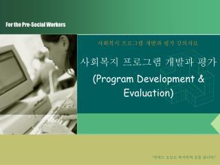 사회복지 프로그램 개발과 평가 (Program Development & Evaluation)