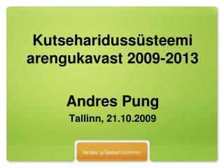 Kutseharidussüsteemi arengukavast 2009-2013 Andres Pung Tallinn, 21.10.2009