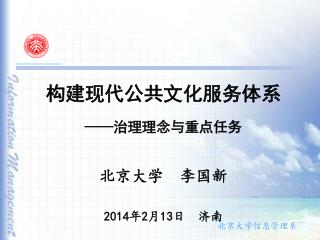 构建现代公共文化服务体系 —— 治理理念与重点任务 北京大学  李国新 2014 年 2 月 13 日  济南
