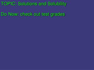 TOPIC:  Solutions and Solubility Do Now : check out test grades