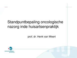 Standpuntbepaling oncologische nazorg inde huisartsenpraktijk prof. dr. Henk van Weert