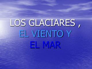 LOS GLACIARES ,  EL VIENTO Y  EL MAR