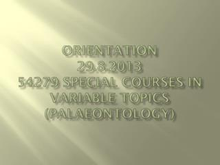 Orientation 29.8.2013 54279  Special courses  in  variable topics  ( palaeontology )
