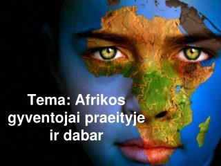 Tema:  Afrikos  gyventojai praeityje ir dabar