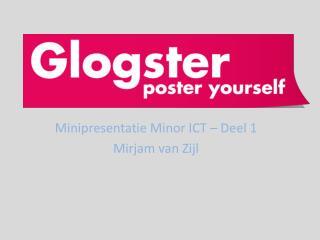 Minipresentatie  Minor ICT –  Deel  1 Mirjam van  Zijl