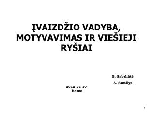 ĮVAIZDŽIO VADYBA , MOTYVAVIMAS  IR VIEŠIEJI RYŠIAI B. Sabaliūtė A. Smailys 2012 0 6 19 Kelmė