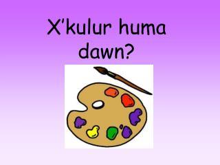 X'kulur huma dawn?