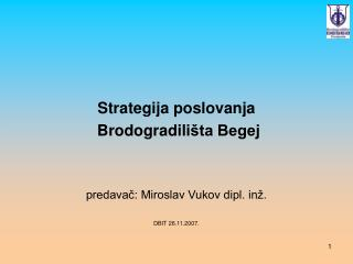 Strategija poslovanja  Brodogradili šta Begej predavač: Miroslav Vukov dipl. inž. DBIT 26.11.2007.