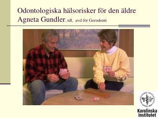 Odontologiska hälsorisker för den äldre  Agneta Gundler , tdl,  avd för Gerodonti