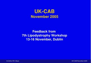 UK-CAB November 2005 Feedback from  7th Lipodystrophy Workshop 13-16 November, Dublin