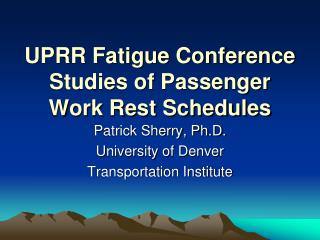 UPRR Fatigue Conference Studies of Passenger Work Rest Schedules