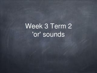 Week 3 Term 2 'or' sounds