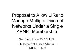 Proposal to Allow LIRs to Manage Multiple Discreet Networks Under a Single APNIC Membership.
