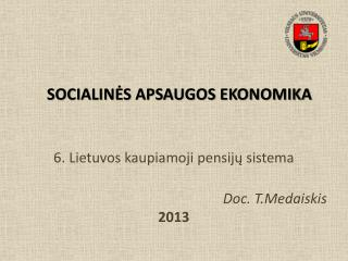 6. Lietuvos kaupiamoji pensijų sistema D oc. T.Medaiskis 20 13