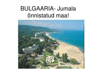 BULGAARIA- Jumala õnnistatud maa!