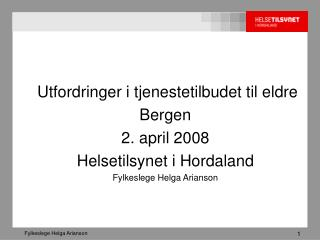 Utfordringer i tjenestetilbudet til eldre Bergen   2. april 2008 Helsetilsynet i Hordaland Fylkeslege Helga Arianson